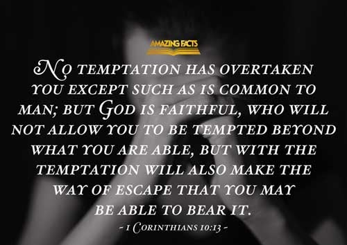 There hath no temptation taken you but such as is common to man: but God is faithful, who will not suffer you to be tempted above that ye are able; but will with the temptation also make a way to escape, that ye may be able to bear it. 