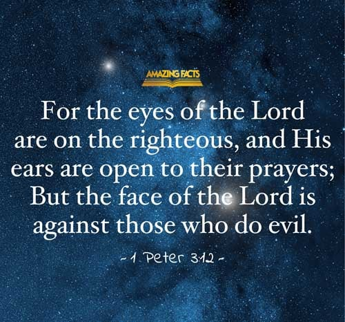 For the eyes of the Lord are over the righteous, and his ears are open unto their prayers: but the face of the Lord is against them that do evil.  1 Peter 3:12