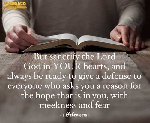 But sanctify the Lord God in your hearts: and be ready always to give an answer to every man that asketh you a reason of the hope that is in you with meekness and fear: 