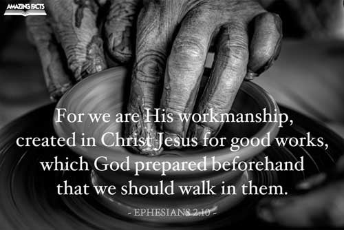 For we are his workmanship, created in Christ Jesus unto good works, which God hath before ordained that we should walk in them. 