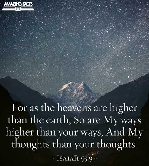 For as the heavens are higher than the earth, so are my ways higher than your ways, and my thoughts than your thoughts. 