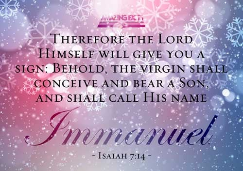 Therefore the Lord himself shall give you a sign; Behold, a virgin shall conceive, and bear a son, and shall call his name Immanuel. 