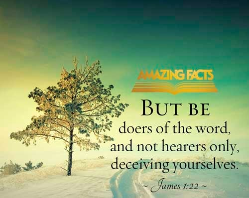 James 1:22 - This scripture Picture is provided courtesy of Amazing Facts.  Visit us at www.amazingfacts.org