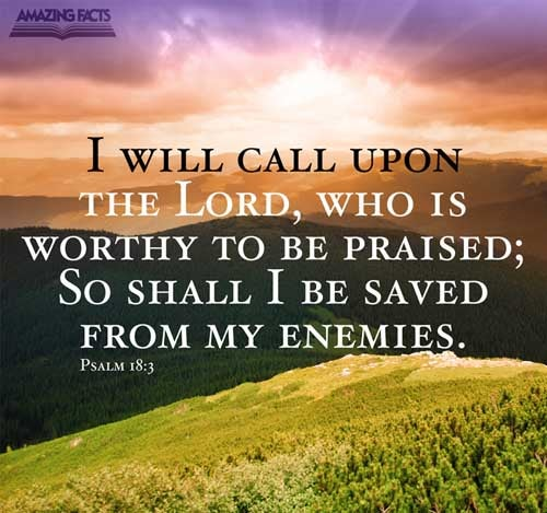 I will call upon the LORD, who is worthy to be praised: so shall I be saved from mine enemies.  Psalms 18:3