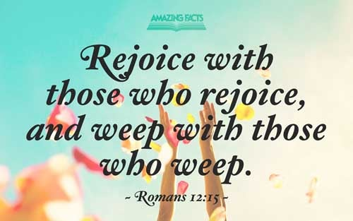 Rejoice with them that do rejoice, and weep with them that weep. 