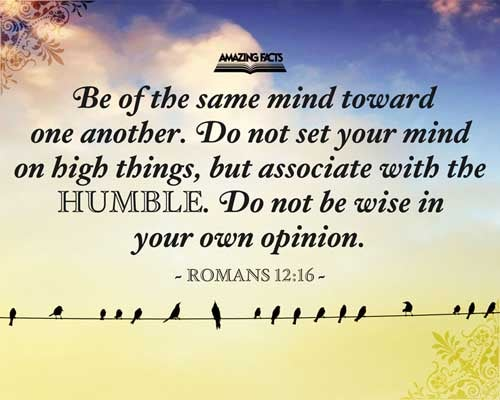 Be of the same mind one toward another. Mind not high things, but condescend to men of low estate. Be not wise in your own conceits. 