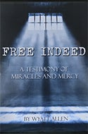 Free Indeed: A Testimony of Miracles and Mercy by Wyatt Allen