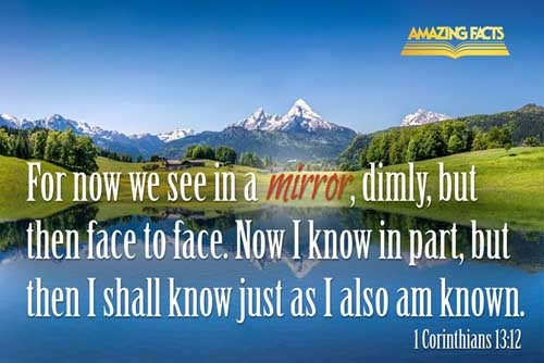 For now we see through a glass, darkly; but then face to face: now I know in part; but then shall I know even as also I am known. 