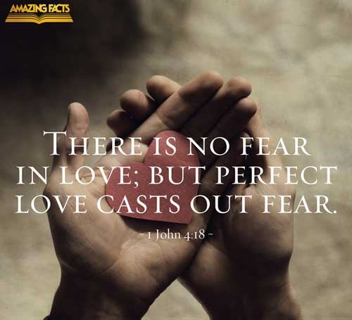 There is no fear in love; but perfect love casteth out fear: because fear hath torment. He that feareth is not made perfect in love. 