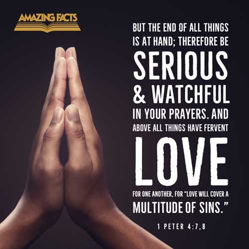 But the end of all things is at hand: be ye therefore sober, and watch unto prayer.  And above all things have fervent charity among yourselves: for charity shall cover the multitude of sins. 