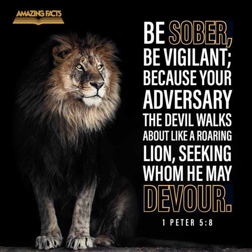 Be sober, be vigilant; because your adversary the devil, as a roaring lion, walketh about, seeking whom he may devour: 