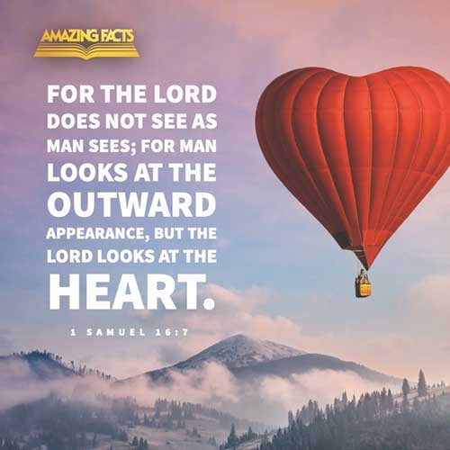 But the LORD said unto Samuel, Look not on his countenance, or on the height of his stature; because I have refused him: for the LORD seeth not as man seeth; for man looketh on the outward appearance, but the LORD looketh on the heart. 