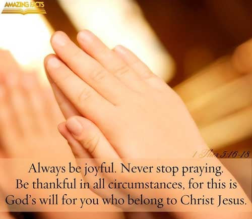 Rejoice evermore.  Pray without ceasing.  In every thing give thanks: for this is the will of God in Christ Jesus concerning you. 