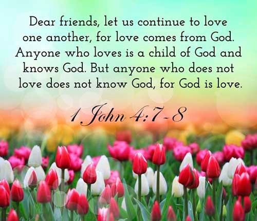 1 John 4:7-8<br />(7)  Beloved, let us love one another: for love is of God; and every one that loveth is born of God, and knoweth God.<br />(8)  He that loveth not knoweth not God; for God is love.