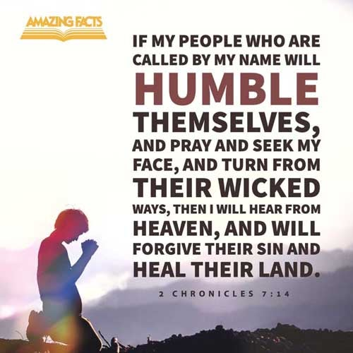 If my people, which are called by my name, shall humble themselves, and pray, and seek my face, and turn from their wicked ways; then will I hear from heaven, and will forgive their sin, and will heal their land. 