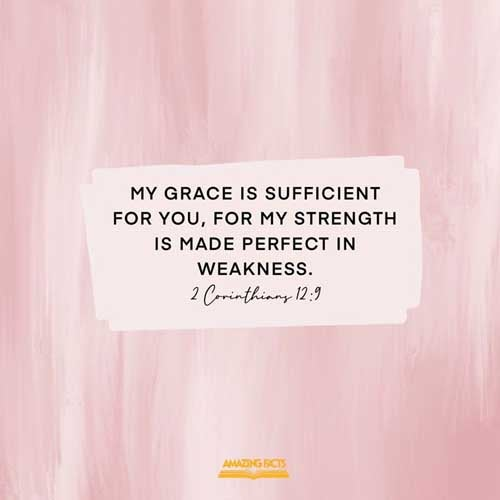 And he said unto me, My grace is sufficient for thee: for my strength is made perfect in weakness. Most gladly therefore will I rather glory in my infirmities, that the power of Christ may rest upon me. 