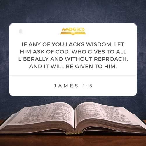 If any of you lack wisdom, let him ask of God, that giveth to all men liberally, and upbraideth not; and it shall be given him. James 1:5