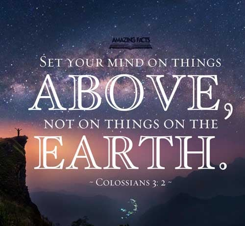 Set your affection on things above, not on things on the earth. Colossians 3:2