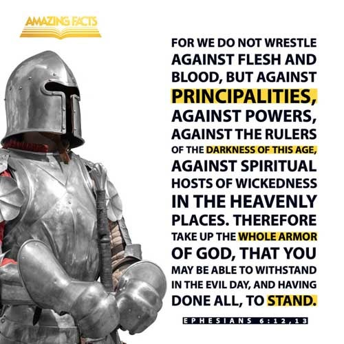 For we wrestle not against flesh and blood, but against principalities, against powers, against the rulers of the darkness of this world, against spiritual wickedness in high places.  Wherefore take unto you the whole armour of God, that ye may be able to withstand in the evil day, and having done all, to stand. 