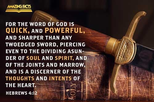 For the word of God is quick, and powerful, and sharper than any twoedged sword, piercing even to the dividing asunder of soul and spirit, and of the joints and marrow, and is a discerner of the thoughts and intents of the heart. 