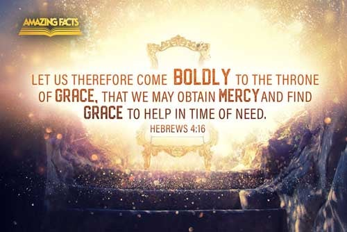 Let us therefore come boldly unto the throne of grace, that we may obtain mercy, and find grace to help in time of need. 