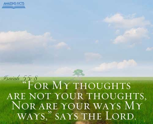 For my thoughts are not your thoughts, neither are your ways my ways, saith the LORD. 