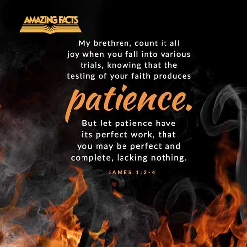 My brethren, count it all joy when ye fall into divers temptations;  Knowing this, that the trying of your faith worketh patience.  But let patience have her perfect work, that ye may be perfect and entire, wanting nothing. 