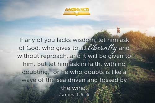 If any of you lack wisdom, let him ask of God, that giveth to all men liberally, and upbraideth not; and it shall be given him.  But let him ask in faith, nothing wavering. For he that wavereth is like a wave of the sea driven with the wind and tossed. 