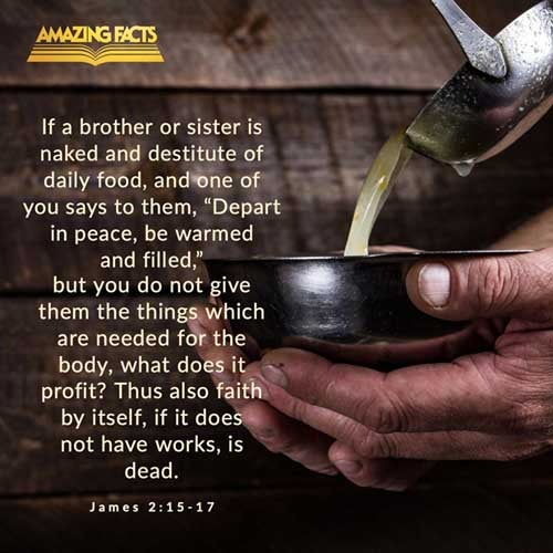 If a brother or sister be naked, and destitute of daily food,  And one of you say unto them, Depart in peace, be ye warmed and filled; notwithstanding ye give them not those things which are needful to the body; what doth it profit?  Even so faith, if it hath not works, is dead, being alone. 