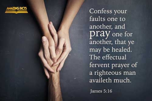 Confess your faults one to another, and pray one for another, that ye may be healed. The effectual fervent prayer of a righteous man availeth much. 