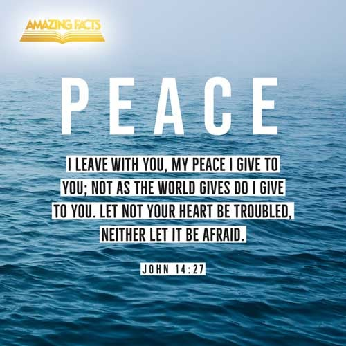 Peace I leave with you, my peace I give unto you: not as the world giveth, give I unto you. Let not your heart be troubled, neither let it be afraid. 