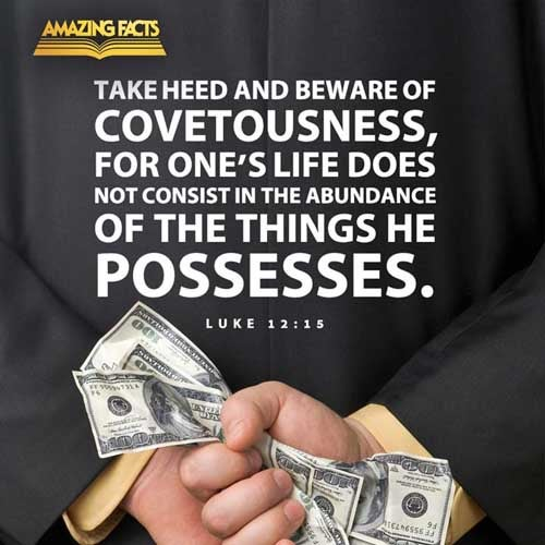 And he said unto them, Take heed, and beware of covetousness: for a man's life consisteth not in the abundance of the things which he possesseth. 