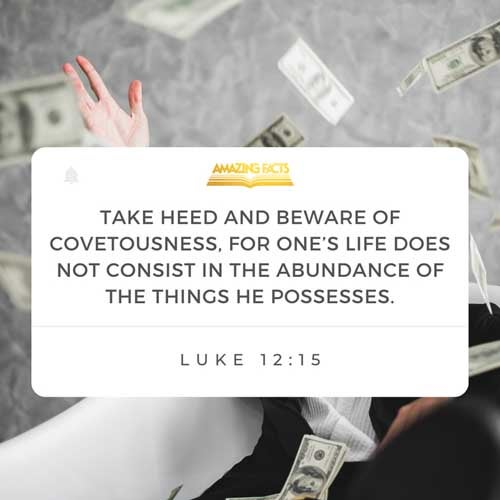 And he said unto them, Take heed, and beware of covetousness: for a man's life consisteth not in the abundance of the things which he possesseth. Luke 12:15