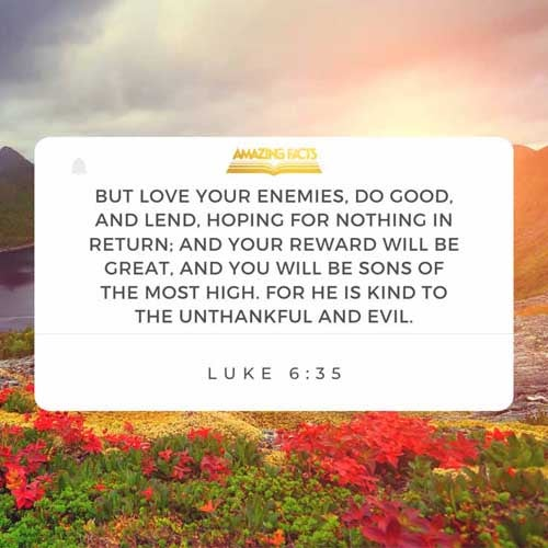 But love ye your enemies, and do good, and lend, hoping for nothing again; and your reward shall be great, and ye shall be the children of the Highest: for he is kind unto the unthankful and to the evil. Luke 6:35