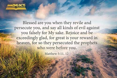 Blessed are ye, when men shall revile you, and persecute you, and shall say all manner of evil against you falsely, for my sake.  Rejoice, and be exceeding glad: for great is your reward in heaven: for so persecuted they the prophets which were before you. 