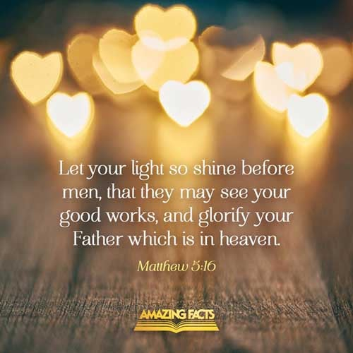 Let your light so shine before men, that they may see your good works, and glorify your Father which is in heaven. 