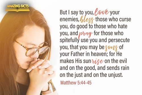 But I say unto you, Love your enemies, bless them that curse you, do good to them that hate you, and pray for them which despitefully use you, and persecute you;  That ye may be the children of your Father which is in heaven: for he maketh his sun to rise on the evil and on the good, and sendeth rain on the just and on the unjust. 