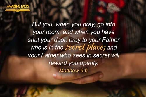 But thou, when thou prayest, enter into thy closet, and when thou hast shut thy door, pray to thy Father which is in secret; and thy Father which seeth in secret shall reward thee openly. 