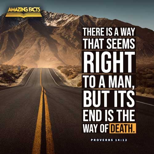 There is a way which seemeth right unto a man, but the end thereof are the ways of death. 