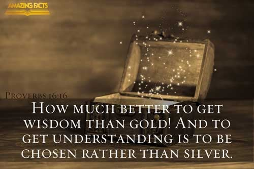 How much better is it to get wisdom than gold! and to get understanding rather to be chosen than silver! 