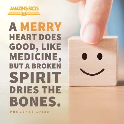 A merry heart doeth good like a medicine: but a broken spirit drieth the bones. 
