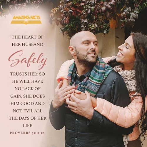 The heart of her husband doth safely trust in her, so that he shall have no need of spoil.  She will do him good and not evil all the days of her life. 