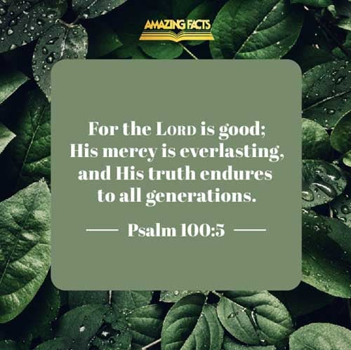For the LORD is good; his mercy is everlasting; and his truth endureth to all generations. 
