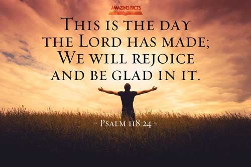 This is the day which the LORD hath made; we will rejoice and be glad in it. 