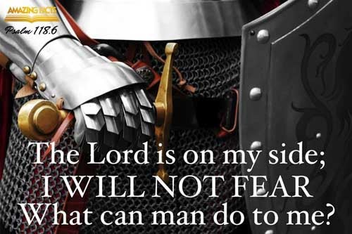 The LORD is on my side; I will not fear: what can man do unto me? 