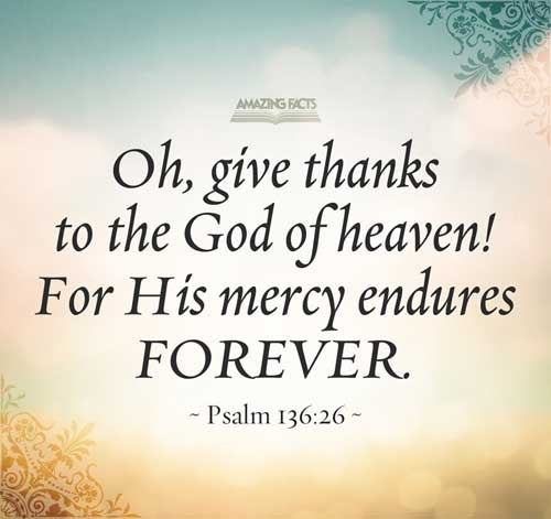 O give thanks unto the God of heaven: for his mercy endureth for ever. 