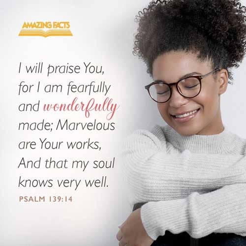 I will praise thee; for I am fearfully and wonderfully made: marvellous are thy works; and that my soul knoweth right well. 