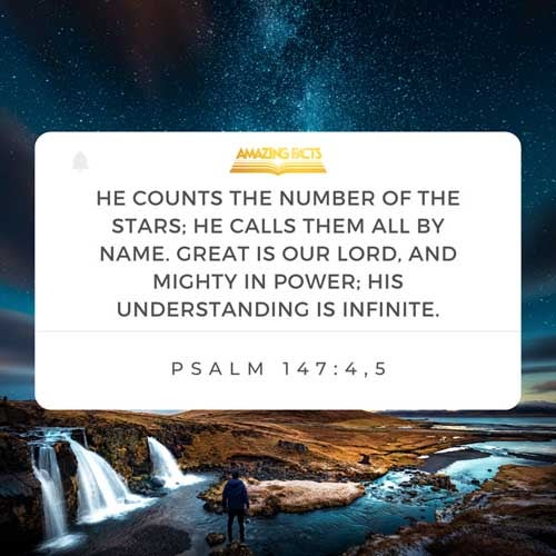 He telleth the number of the stars; he calleth them all by their names.  Great is our Lord, and of great power: his understanding is infinite. Psalms 147:4-5