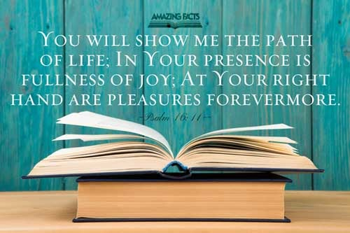 Thou wilt shew me the path of life: in thy presence is fulness of joy; at thy right hand there are pleasures for evermore. 