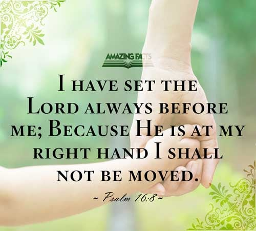 I have set the LORD always before me: because he is at my right hand, I shall not be moved. 